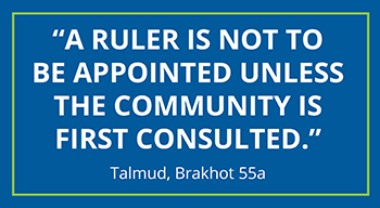 A ruler is not to be appointed unless the community is first consulted. - Talmud