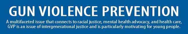 •	A multifaceted issue that connects to racial justice, mental health advocacy and health care, gun violence is an issue of intergenerational justice and is particularly motivating for young people.