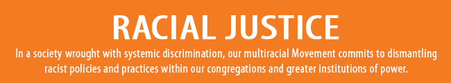 In a society wrought with systemic discrimination, our multiracial Movement commits to dismantling racist policies and practices within our congregations and greater institutions of power.